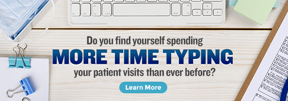 Do you find yourself spending more time typing your patient visits than ever before?